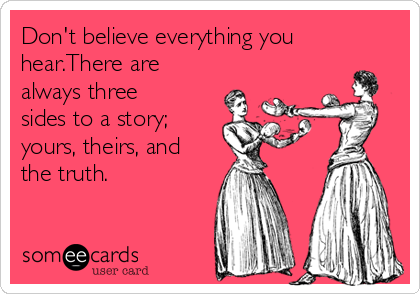 Don't believe everything you hear.There are always three  sides to a story; yours, theirs, and the truth.
