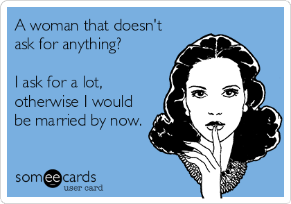 A woman that doesn't ask for anything?  I ask for a lot, otherwise I would be married by now.