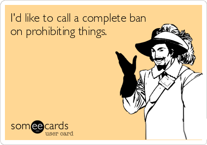 I'd like to call a complete ban on prohibiting things.