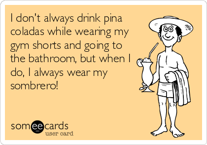I don't always drink pina coladas while wearing my gym shorts and going to the bathroom, but when I do, I always wear my sombrero!