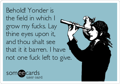 Behold! Yonder is the field in which I grow my fucks. Lay thine eyes upon it, and thou shalt see that it it barren. I have not one fuck left to give.