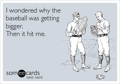 I wondered why the baseball was getting bigger.  Then it hit me.