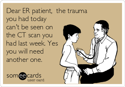 Dear ER patient,  the trauma you had today can't be seen on the CT scan you had last week. Yes you will need another one.