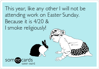 This year, like any other I will not be attending work on Easter Sunday.  Because it is 4/20 & I smoke religiously!