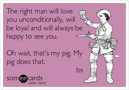 The right man will love you unconditionally, will be loyal and will always be happy to see you.   Oh wait, that's my pig. My pig does that.                                     bs