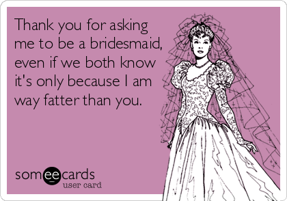 Thank you for asking me to be a bridesmaid, even if we both know it's only because I am way fatter than you.
