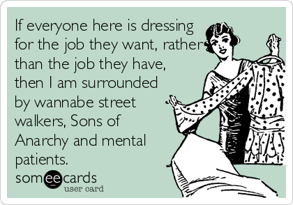 If everyone here is dressing for the job they want, rather than the job they have, then I am surrounded by wannabe street walkers, Sons of Anarchy and mental patients.