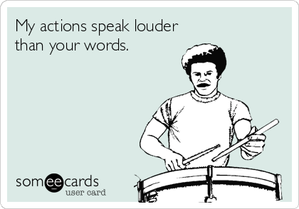 My actions speak louder than your words.
