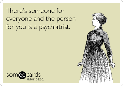 There's someone for everyone and the person for you is a psychiatrist.