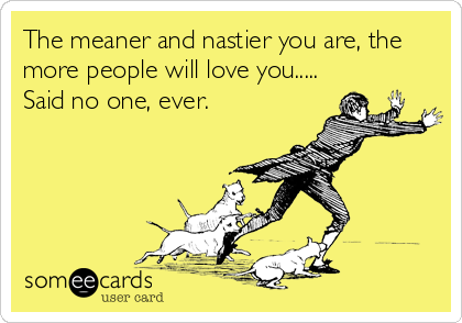 The meaner and nastier you are, the more people will love you..... Said no one, ever.