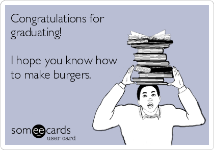 Congratulations for graduating!  I hope you know how to make burgers.