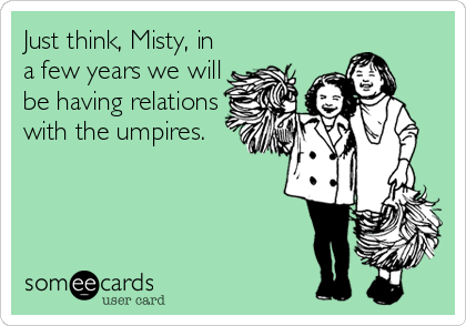 Just think, Misty, in a few years we will be having relations with the umpires.