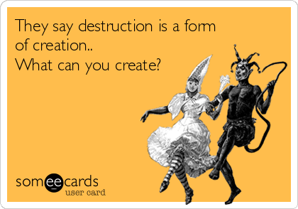 They say destruction is a form of creation.. What can you create?