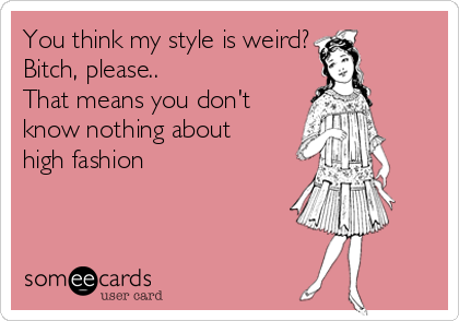 You think my style is weird? Bitch, please.. That means you don't  know nothing about high fashion