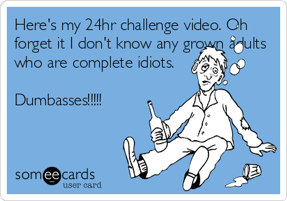 Here's my 24hr challenge video. Oh forget it I don't know any grown adults who are complete idiots.  Dumbasses!!!!!