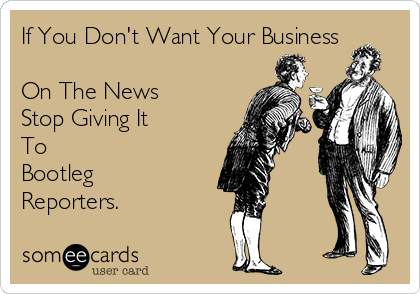 If You Don't Want Your Business  On The News Stop Giving It  To  Bootleg Reporters.