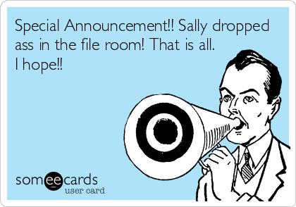 Special Announcement!! Sally dropped ass in the file room! That is all. I hope!!