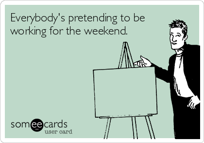 Everybody's pretending to be working for the weekend.