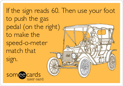 If the sign reads 60. Then use your foot to push the gas pedal (on the right) to make the speed-o-meter match that sign.