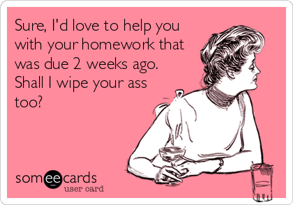 Sure, I'd love to help you with your homework that was due 2 weeks ago. Shall I wipe your ass too?
