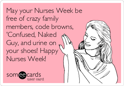 May your Nurses Week be free of crazy family members, code browns, 'Confused, Naked Guy, and urine on your shoes! Happy Nurses Week! | Nurses Week Ecard