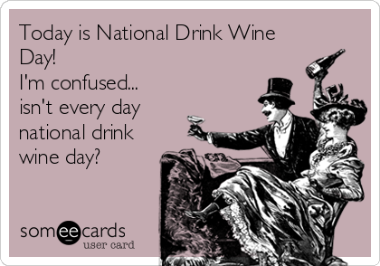 Today is National Drink Wine Day! I'm confused... isn't every day national drink wine day?
