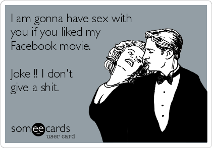 I am gonna have sex with you if you liked my Facebook movie.  Joke !! I don't give a shit.