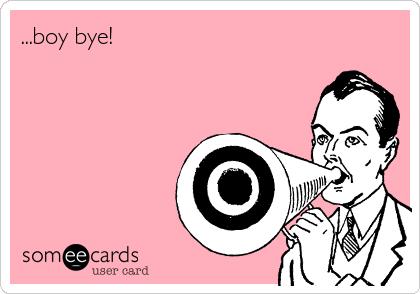 ...boy bye!