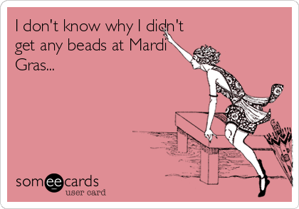 I don't know why I didn't get any beads at Mardi Gras...