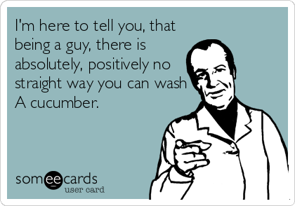 I'm here to tell you, that  being a guy, there is absolutely, positively no straight way you can wash A cucumber.