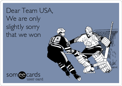 Dear Team USA, We are only slightly sorry that we won