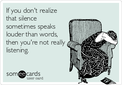 If you don't realize that silence sometimes speaks louder than words, then you're not really listening.