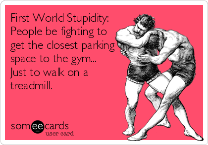 First World Stupidity: People be fighting to get the closest parking space to the gym... Just to walk on a treadmill.