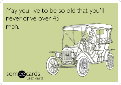 May you live to be so old that you'll never drive over 45 mph.