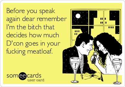 Before you speak again dear remember I'm the bitch that decides how much D'con goes in your fucking meatloaf.
