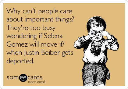 Why can't people care about important things? They're too busy wondering if Selena Gomez will move if/ when Justin Beiber gets deported.