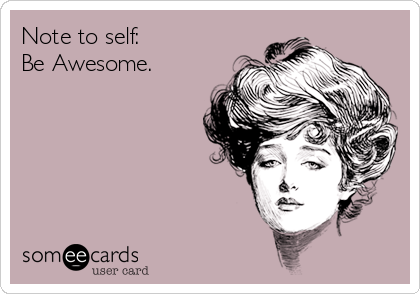Note to self: Be Awesome.