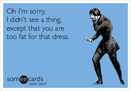 Oh I'm sorry,  I didn't see a thing,  except that you are  too fat for that dress.