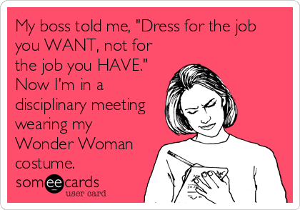 """My boss told me, """"Dress for the job you WANT, not for the job you HAVE."""" Now I'm in a disciplinary meeting wearing my Wonder Woman costume."""