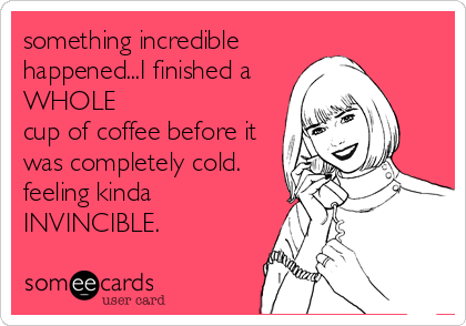something incredible happened...I finished a WHOLE cup of coffee before it was completely cold.  feeling kinda INVINCIBLE.