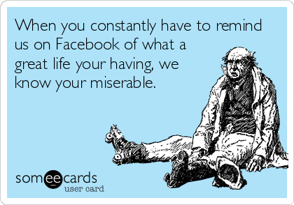 When you constantly have to remind us on Facebook of what a great life your having, we know your miserable.