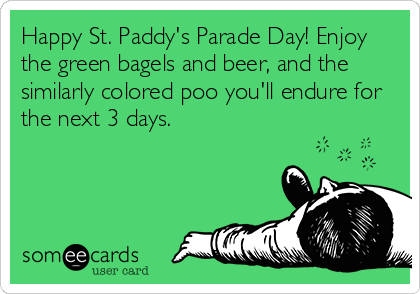 Happy St. Paddy's Parade Day! Enjoy the green bagels and beer, and the similarly colored poo you'll endure for the next 3 days.