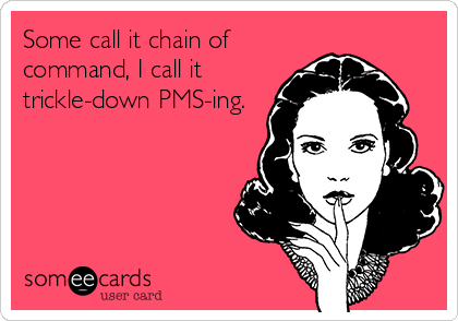 Some call it chain of command, I call it trickle-down PMS-ing.