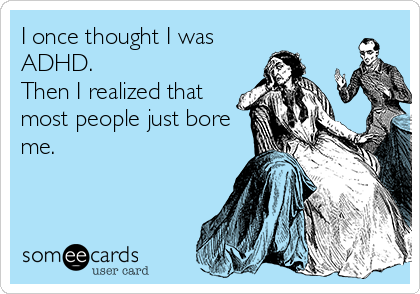 I once thought I was ADHD.   Then I realized that most people just bore me.