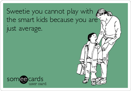 Sweetie you cannot play with the smart kids because you are just average.