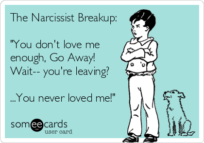 """The Narcissist Breakup:  """"You don't love me enough, Go Away! Wait-- you're leaving?   ...You never loved me!"""""""