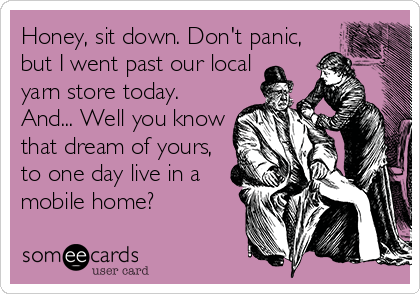 Honey, sit down. Don't panic, but I went past our local yarn store today. And... Well you know that dream of yours, to one day live in a mobile home?