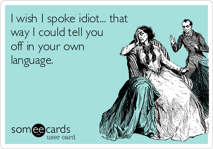I wish I spoke idiot... that way I could tell you off in your own language.