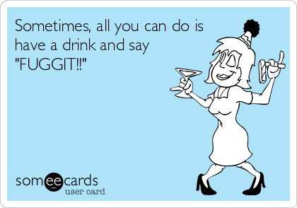 """Sometimes, all you can do is have a drink and say """"FUGGIT!!"""""""