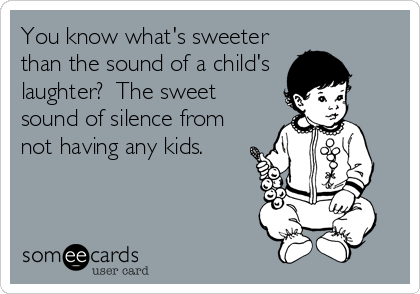You know what's sweeter than the sound of a child's laughter?  The sweet sound of silence from not having any kids.